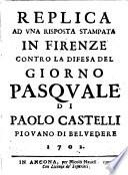 Replica ad vna risposta stampata in Firenze contro la difesa del Giorno pasquale di Paolo Castelli piouano di Beluedere 1702