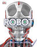 Robot. Le macchine del futuro. Ediz. illustrata