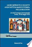Sacre impronte e oggetti non fatti da mano d'uomo nelle religioni. Atti del convegno internazionale, Torino, 18-20 maggio 2010