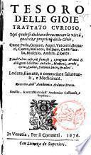 Tesoro delle gioie trattato curioso, nel quale si dichiara breuemente le virtù, qualità, e proprietà delle gioie, come perle, gemme, auori, ... e molt'altre cose più famose, e pregiate di tutti li diligentissimi scrittori antichi, ... lodate, stimate, e conosciute saluteuoli, e medicinali. Raccolto dall'Accademico Ardente Etereo. Reuisto, & accresciuto dall'Academico Cassinense Inquieto