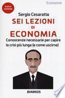 Sei lezioni di economia. Conoscenze necessarie per capire la crisi più lunga (e come uscirne)