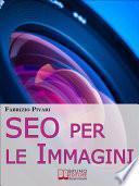 SEO per le Immagini. Come Posizionare e Diffondere Online le Foto dei Tuoi Prodotti, Servizi e Offerte. (Ebook Italiano - Anteprima Gratis)