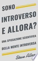 Sono Introverso, E Allora? Una Spiegazione Scientifica Della Mente Introversa