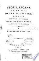 Storia arcana della vita di fra Paolo Sarpi servita scritta da monsignor Giusto Fontanini arcivescovo d'Ancira in partibus e documenti relativi
