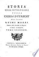Storia delle rivoluzioni della Chiesa d'Utrecht del conte Luigi Mozzi canonico della cattedrale di Bergamo. Libri cinque. Tomo primo [-terzo]