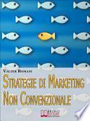 Strategie di Marketing non Convenzionale. Come Imprimere in Maniera Indelebile nella Mente dei Tuoi Clienti il Tuo Brand e i Tuoi Prodotti. (Ebook Italiano - Anteprima Gratis)