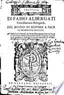 Trattato di Fabio Albergati gentilhuomo bolognese del modo di ridurre a pace le inimicitie private