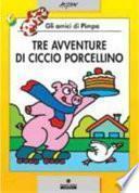 Tre avventure di Ciccio porcellino. Gli amici di Pimpa