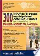 Trecento istruttori di polizia municipale nel comune di Roma. Manuale completo per il concorso