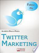 Twitter Marketing. Come Fare Business con Twitter e Promuovere il Tuo Brand Attraverso i Social. (Ebook Italiano - Anteprima Gratis)
