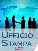 Ufficio Stampa. Come Comunicare con la Stampa per Ottenere Visibilità sui Mezzi di Comunicazione. (Ebook Italiano - Anteprima Gratis)