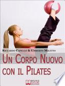 Un Corpo Nuovo con il Pilates. Gli Esercizi per Raggiungere il Benessere e Ottenere una Forma Invidiabile. (Ebook Italiano - Anteprima Gratis)