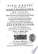 Vita, e ratti di santa Maria Maddalena de' Pazzi nobile fiorentina, monaca nel monastero di S. Maria degli Angeli di Firenze ..