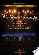 We were grunge. In cammino con Chris Cornell, Kurt Cobain, Layne Staley, Eddie Vedder
