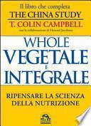 Whole. Vegetale e integrale. Ripensare la scienza della nutrizione